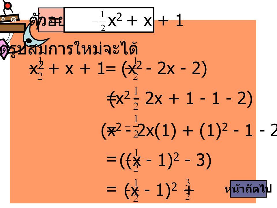 ๑ ๑ ตัวอย่าง 2 จัดรูปสมการใหม่จะได้ y = x 2 + x + 1 x 2 + x + 1(x 2 - 2x - 2)= = (x 2 - 2x + 1 - 1 - 2) = (x 2 - 2x(1) + (1) 2 - 1 - 2) = ((x - 1) 2 -