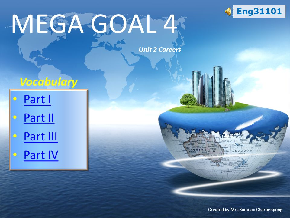 Eng31101 Vocabulary MEGA GOAL 4 Unit 2 Careers • Part I Part I • Part II Part II • Part III Part III • Part IV Part IV • Part I Part I • Part II Part II • Part III Part III • Part IV Part IV Created by Mrs.Sumnao Charoenpong