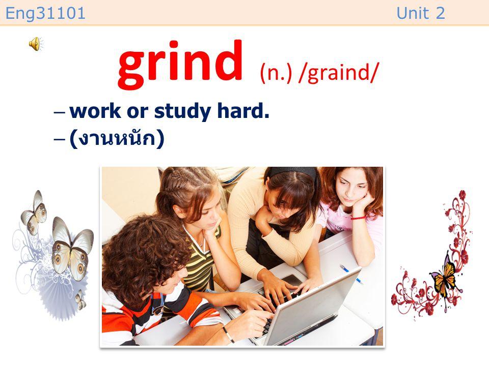 Eng31101Unit 2 grind (n.) /graind/ –work or study hard. –( งานหนัก )