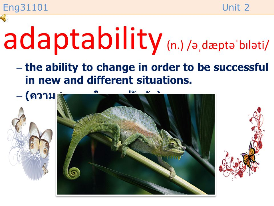 Eng31101Unit 2 flexibility (n.) /ˌfleksəˈbɪləti/ –the ability to change or be changed easily according to the situation. –( ความสามารถในการปรับตัวเข้า