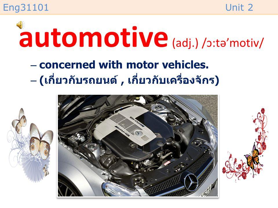 Eng31101Unit 2 automotive (adj.) /ɔ:tə'motiv/ –concerned with motor vehicles.
