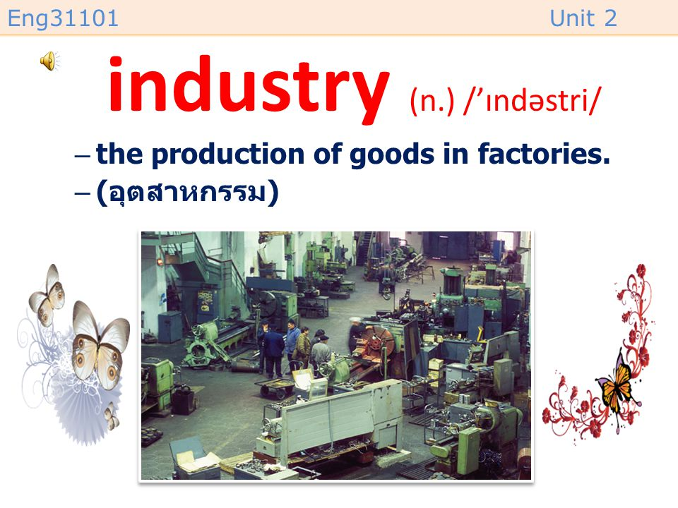 Eng31101Unit 2 industry (n.) /'ɪndəstri/ –the production of goods in factories. –( อุตสาหกรรม )