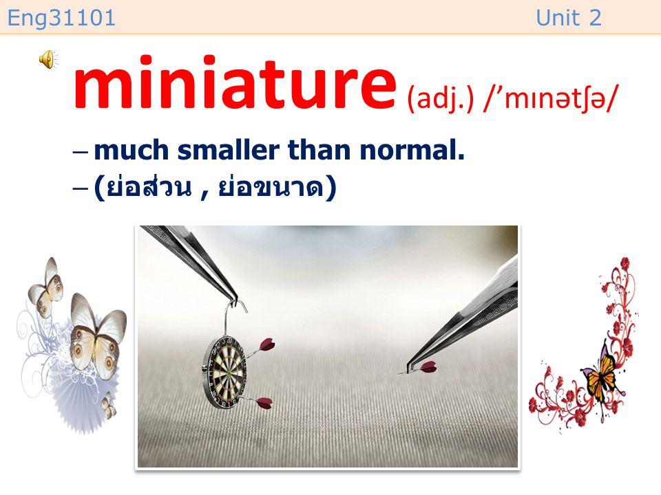 Eng31101Unit 2 miniature (adj.) /'mɪnətʃə/ –much smaller than normal. –( ย่อส่วน, ย่อขนาด )