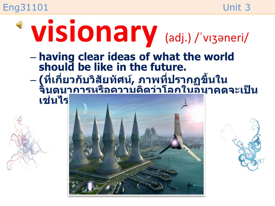 Eng31101Unit 3 visionary (adj.) /ˈvɪʒəneri/ –having clear ideas of what the world should be like in the future.