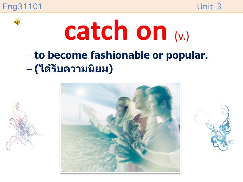 Eng31101Unit 3 catch on (v.) –to become fashionable or popular. –( ได้รับความนิยม )
