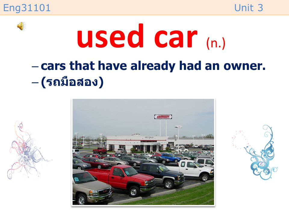 Eng31101Unit 3 used car (n.) –cars that have already had an owner. –( รถมือสอง )