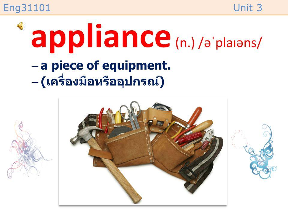 Eng31101Unit 3 appliance (n.) /əˈplaɪəns/ –a piece of equipment. –( เครื่องมือหรืออุปกรณ์ )