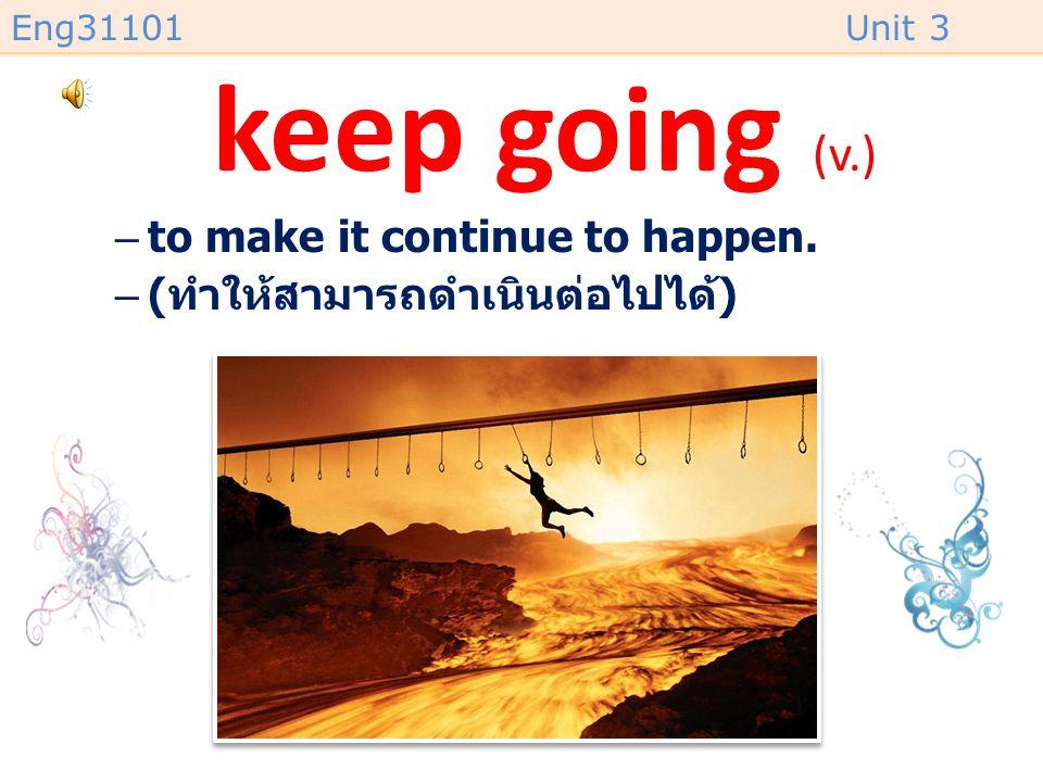 Eng31101Unit 3 keep going (v.) –to make it continue to happen. –( ทำให้สามารถดำเนินต่อไปได้ )