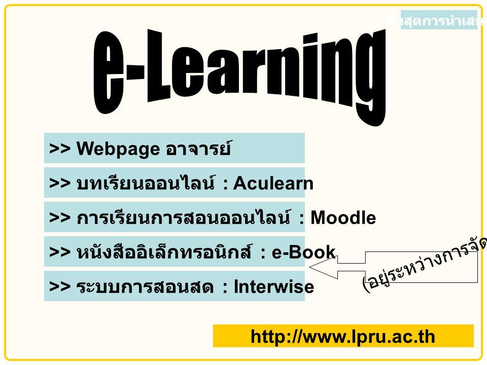 >> Webpage อาจารย์ >> บทเรียนออนไลน์ : Aculearn >> การเรียนการสอนออนไลน์ : Moodle >> หนังสืออิเล็กทรอนิกส์ : e-Book >> ระบบการสอนสด : Interwise ( อยู่ระหว่างการจัดทำ ) สิ้นสุดการนำเสนอ http://www.lpru.ac.th