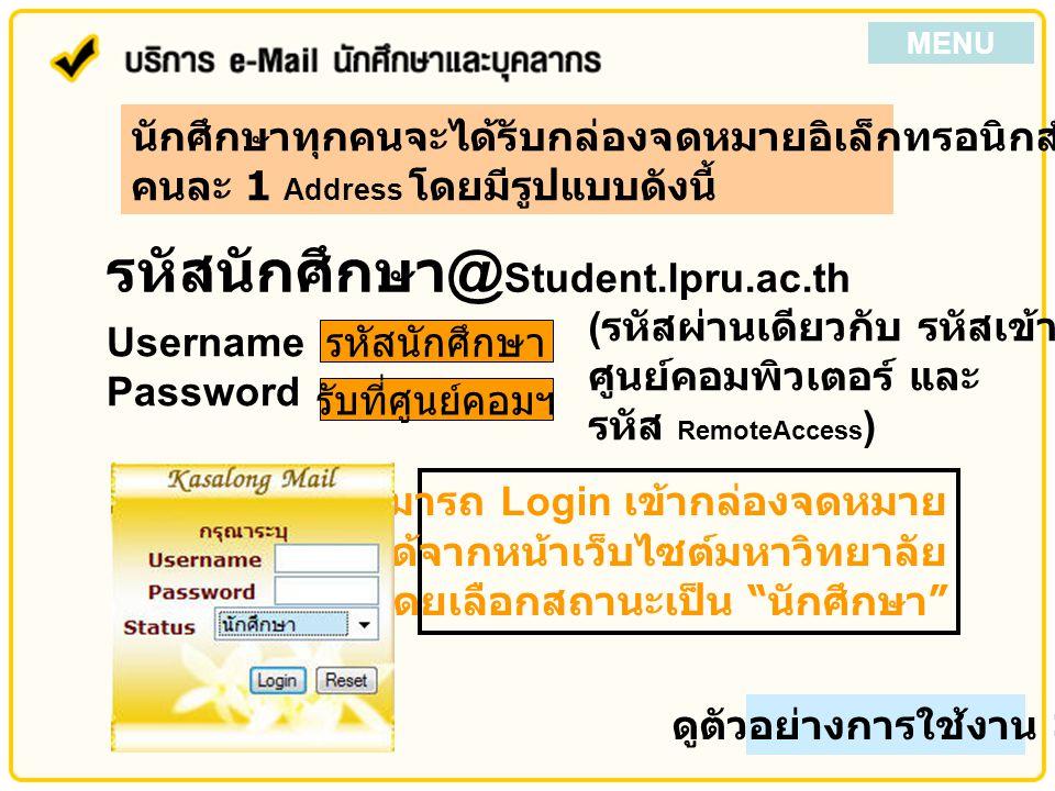 Username Password รหัสนักศึกษา รับที่ศูนย์คอมฯ ( รหัสผ่านเดียวกับ รหัสเข้าใช้เครื่องใน ศูนย์คอมพิวเตอร์ และ รหัส RemoteAccess ) นักศึกษาทุกคนจะได้รับกล่องจดหมายอิเล็กทรอนิกส์จากมหาวิทยาลัย คนละ 1 Address โดยมีรูปแบบดังนี้ รหัสนักศึกษา @ Student.lpru.ac.th นักศึกษาสามารถ Login เข้ากล่องจดหมาย ได้จากหน้าเว็บไซต์มหาวิทยาลัย โดยเลือกสถานะเป็น นักศึกษา ดูตัวอย่างการใช้งาน >> MENU