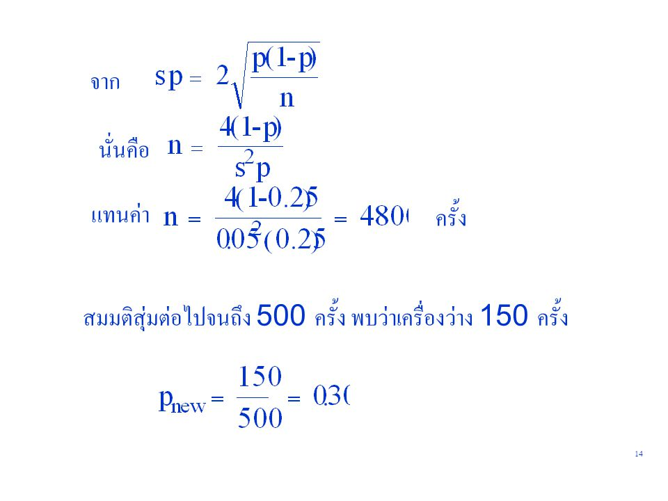 15 ใช้สูตรเดิม ได้ n = 3733 ครั้ง สุ่มเพิ่มอีก … พร้อมกันนั้น อาจตรวจสอบควบคู่ไปด้วยว่า desire accuracy ที่ได้ มีค่า น้อยกว่าหรือเท่ากับค่าที่ต้องการหรือยัง ถ้าน้อยกว่าก็หยุดสุ่ม สมมติสุ่มครบ 4000 ครั้ง พบว่าเครื่องว่าง 1400 ครั้ง นั่นคือ p = 0.35 ตรวจสอบ s จะได้ s = + 0.043