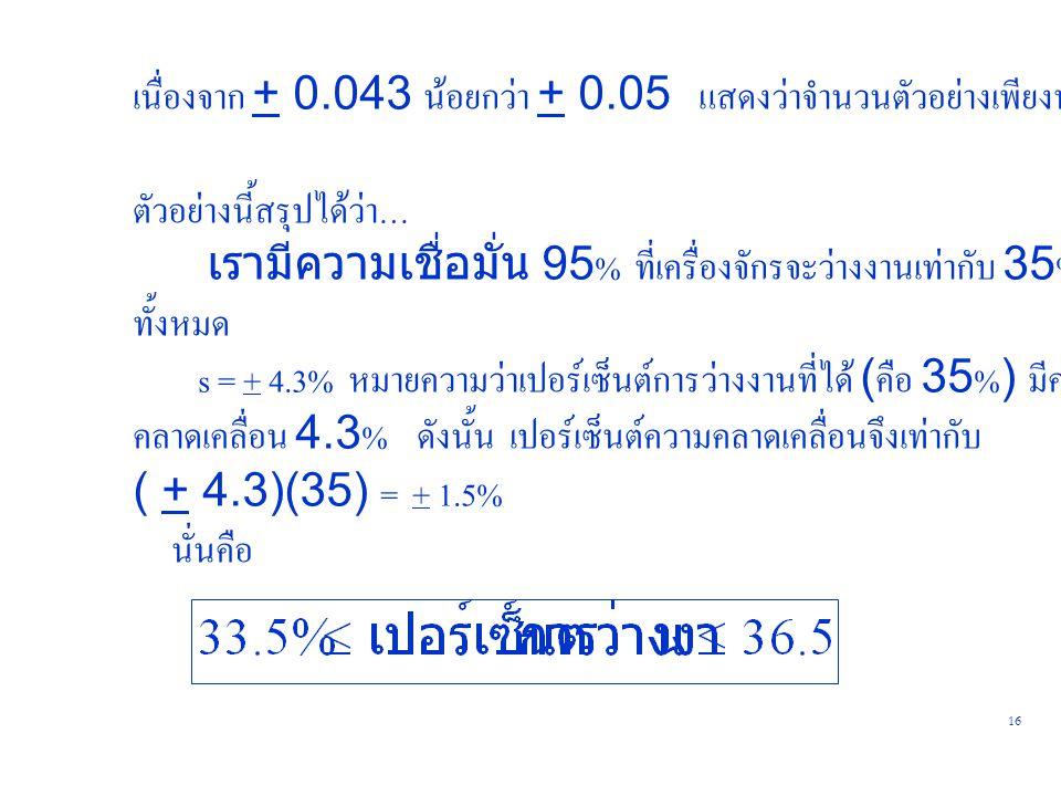 16 เนื่องจาก + 0.043 น้อยกว่า + 0.05 แสดงว่าจำนวนตัวอย่างเพียงพอแล้ว ตัวอย่างนี้สรุปได้ว่า… เรามีความเชื่อมั่น 95% ที่เครื่องจักรจะว่างงานเท่ากับ 35%
