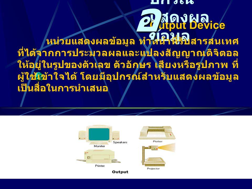 Output Device ปกรณ์ แสดงผล ข้อมูล หน่วยแสดงผลข้อมูล ทำหน้าที่รับสารสนเทศ ที่ได้จากการประมวลผลและแปลงสัญญาณดิจิตอล ให้อยู่ในรูปของตัวเลข ตัวอักษร เสียงหรือรูปภาพ ที่ ผู้ใช้เข้าใจได้ โดยมีอุปกรณ์สำหรับแสดงผลข้อมูล เป็นสื่อในการนำเสนอ อุ