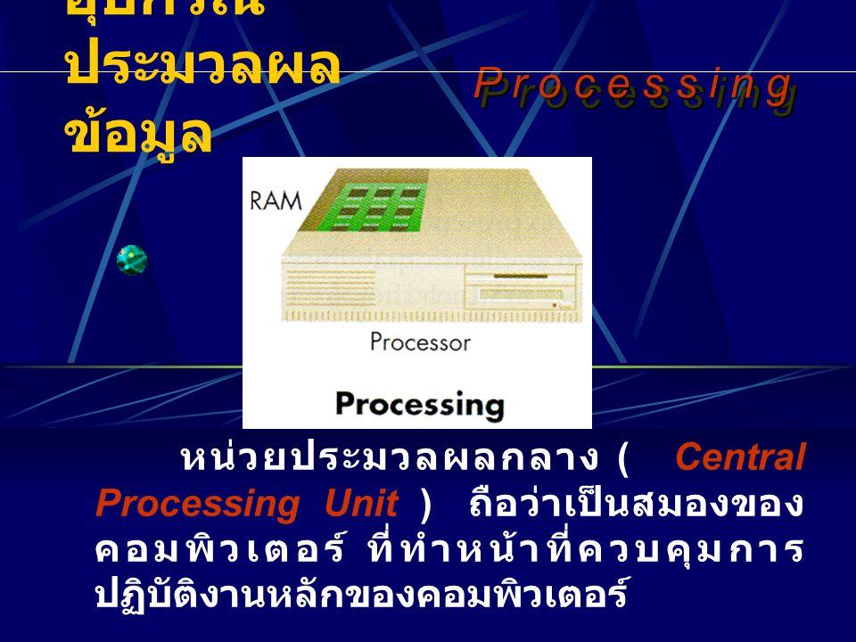 P r o c e s s i n gP r o c e s s i n gP r o c e s s i n gP r o c e s s i n g หน่วยประมวลผลกลาง ( Central Processing Unit ) ถือว่าเป็นสมองของ คอมพิวเตอร์ ที่ทำหน้าที่ควบคุมการ ปฏิบัติงานหลักของคอมพิวเตอร์ P r o c e s s i n gP r o c e s s i n gP r o c e s s i n gP r o c e s s i n g อุปกรณ์ ประมวลผล ข้อมูล