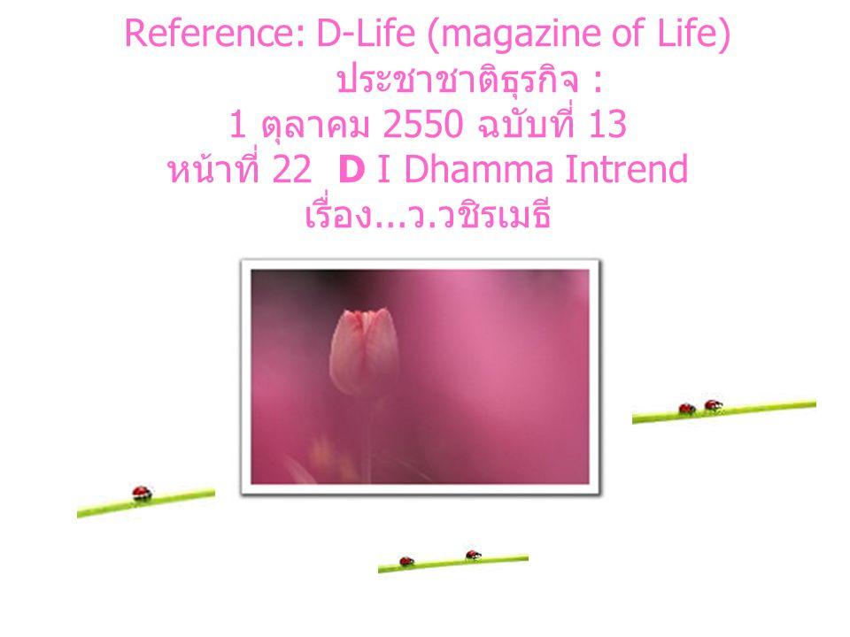 Reference: D-Life (magazine of Life) ประชาชาติธุรกิจ : 1 ตุลาคม 2550 ฉบับที่ 13 หน้าที่ 22 D I Dhamma Intrend เรื่อง...ว.วชิรเมธี
