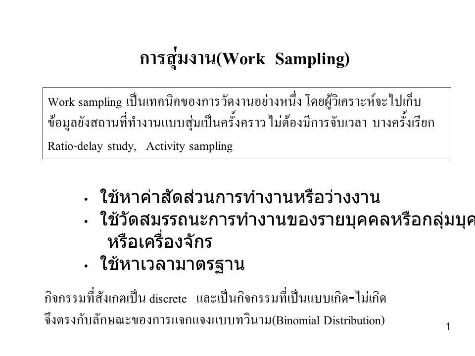 1 การสุ่มงาน(Work Sampling) Work sampling เป็นเทคนิคของการวัดงานอย่างหนึ่ง โดยผู้วิเคราะห์จะไปเก็บ ข้อมูลยังสถานที่ทำงานแบบสุ่มเป็นครั้งคราว ไม่ต้องมีการจับเวลา บางครั้งเรียก Ratio-delay study, Activity sampling • ใช้หาค่าสัดส่วนการทำงานหรือว่างงาน • ใช้วัดสมรรถนะการทำงานของรายบุคคลหรือกลุ่มบุคคล หรือเครื่องจักร • ใช้หาเวลามาตรฐาน กิจกรรมที่สังเกตเป็น discrete และเป็นกิจกรรมที่เป็นแบบเกิด-ไม่เกิด จึงตรงกับลักษณะของการแจกแจงแบบทวินาม(Binomial Distribution)