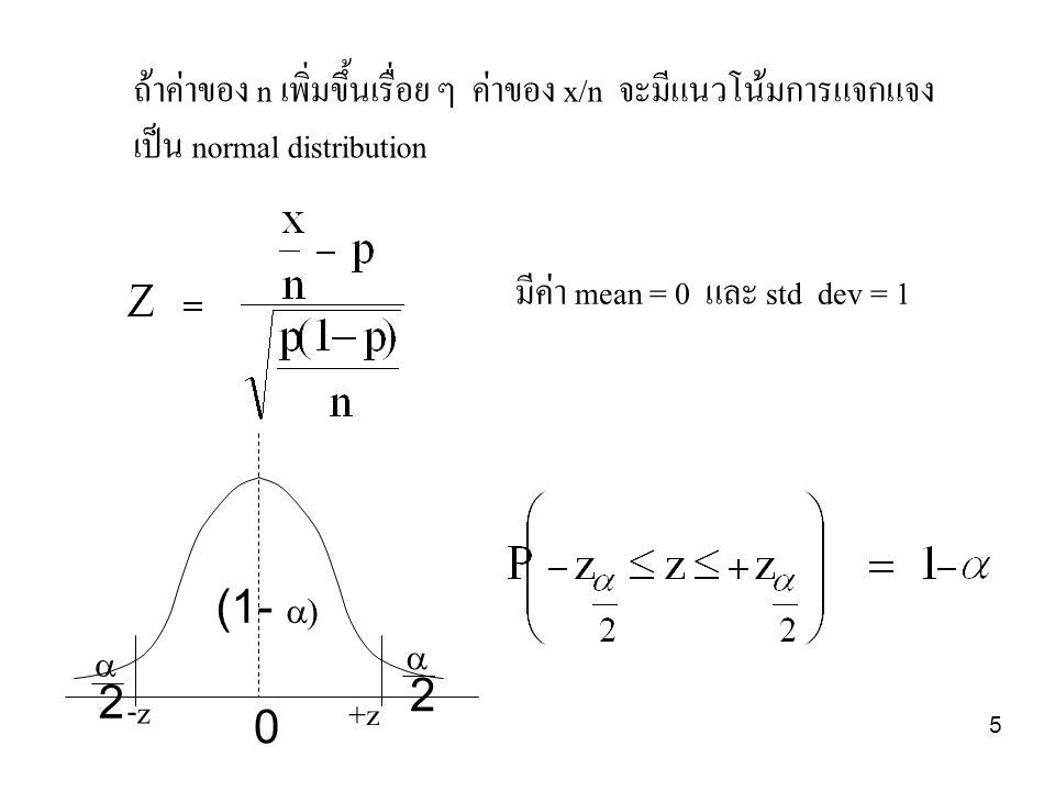 5 ถ้าค่าของ n เพิ่มขึ้นเรื่อย ๆ ค่าของ x/n จะมีแนวโน้มการแจกแจง เป็น normal distribution มีค่า mean = 0 และ std dev = 1 (1-   2  2 0 -z +z