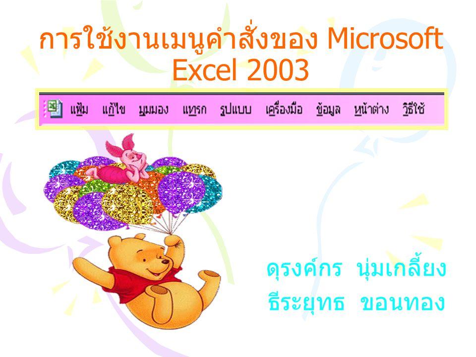 การใช้งานเมนูคำสั่งของ Microsoft Excel 2003 ดุรงค์กร นุ่มเกลี้ยง ธีระยุทธ ขอนทอง