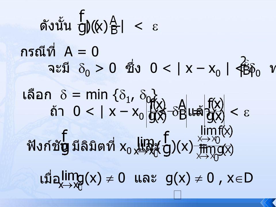 ดังนั้น | ( )(x) – | <  กรณีที่ A = 0 จะมี  0 > 0 ซึ่ง 0 < | x – x 0 | <  0 ทำให้ | f(x) | < เลือก  = min {  1,  0 } ถ้า 0 < | x – x 0 | <  แล้
