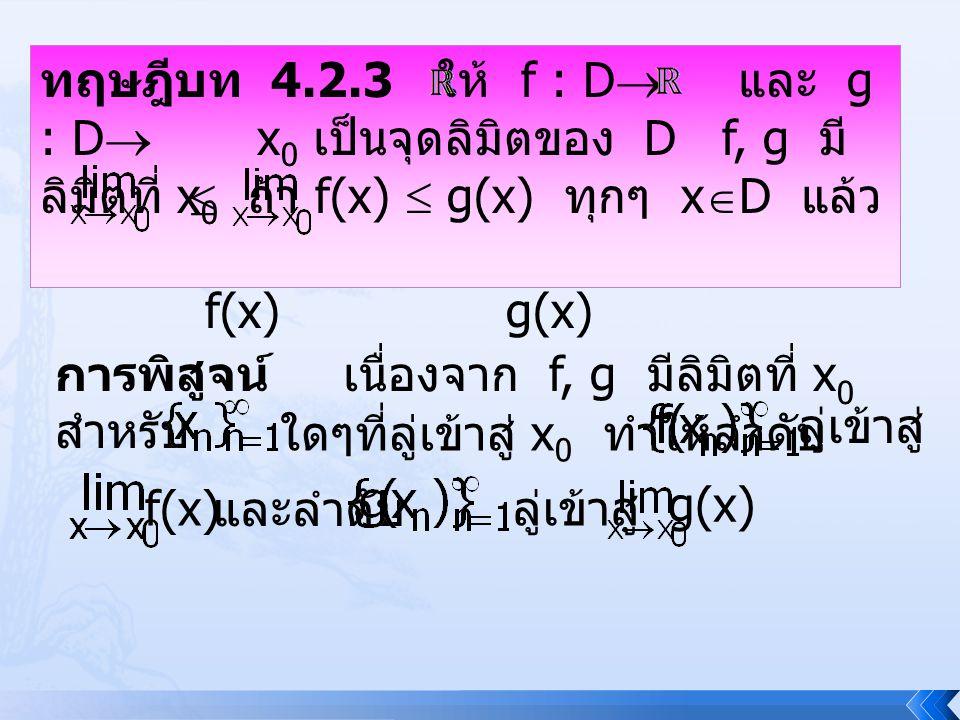 ทฤษฎีบท 4.2.3 ให้ f : D  และ g : D  x 0 เป็นจุดลิมิตของ D f, g มี ลิมิตที่ x 0 ถ้า f(x)  g(x) ทุกๆ x  D แล้ว f(x) g(x) การพิสูจน์เนื่องจาก f, g มี