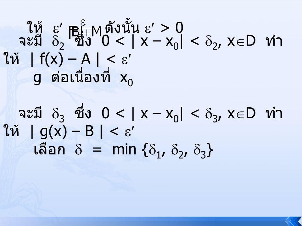 ถ้า 0 < | x – x 0 | <  แล้วทำให้ | ( fg )(x) – AB | = | f(x)g(x) – AB + f(x)B – f(x)B |  | f(x)g(x) – f(x)B | + | f(x)B – AB | = | f(x) || g(x) – B | + | B || f(x) – A | < M  + | B |  = ( M + | B | )  ดังนั้น | ( fg )(x) – AB | <  ฟังก์ชัน fg มีลิมิตที่ x 0 และ ( fg )(x) = [ f(x) ][ g(x) ]