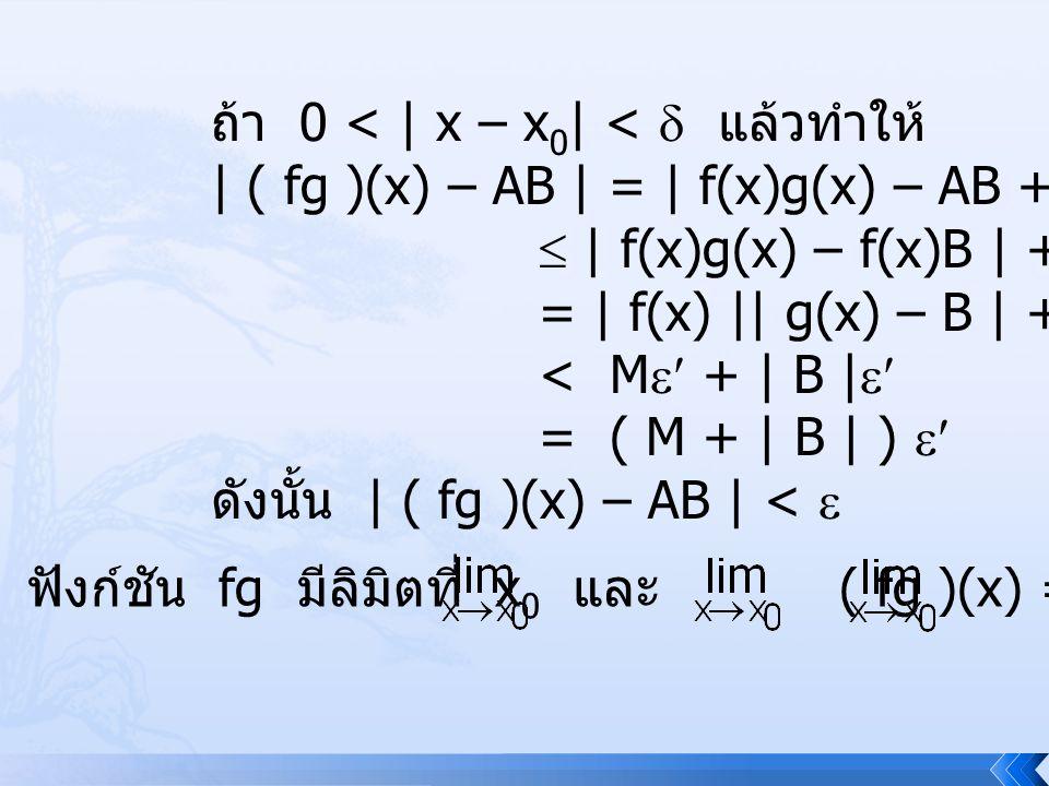 (3) ให้  > 0, B  0 และ g(x)  0, x  D จะหา  > 0 ที่ ถ้า 0 < | x – x 0 | <  จะ ทำให้ | ( )(x) – | <  เนื่องจาก g มีลิมิตที่ x 0 และ > 0 จะมี  1 > 0 ซึ่งถ้า 0 < | x – x 0 | <  1 ทำให้ | g(x) – B | < | | g(x) | - | B | | < < | g(x) | < 3