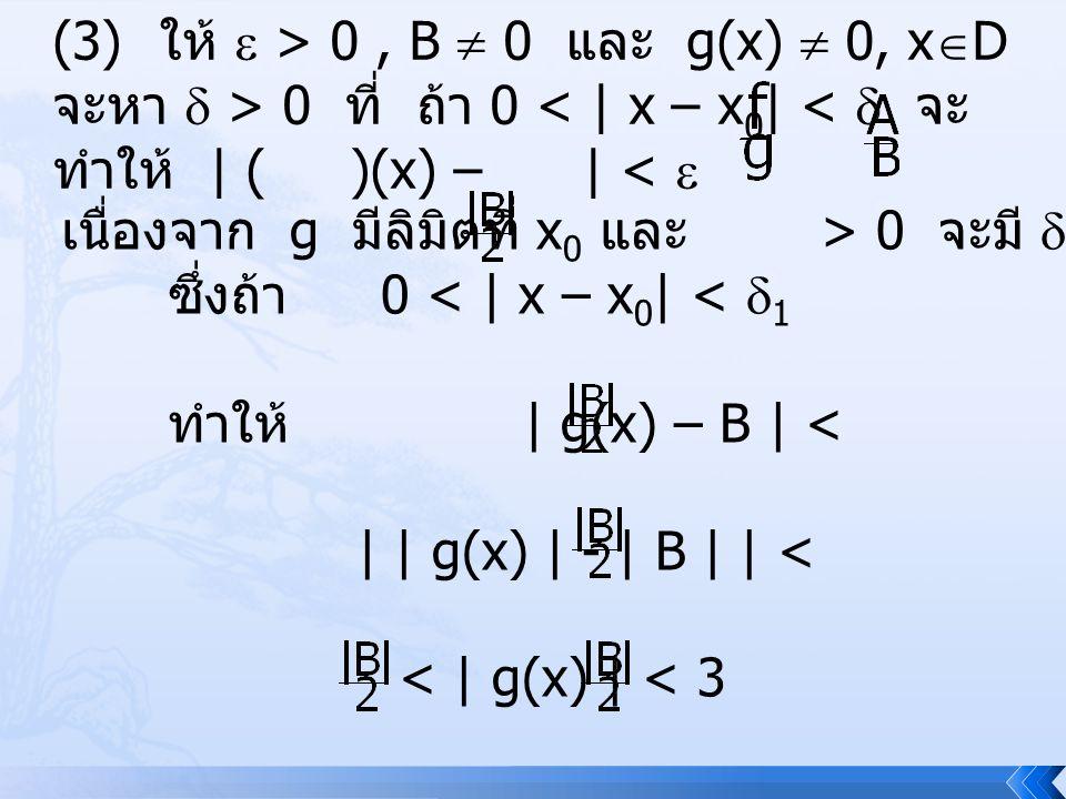 (3) ให้  > 0, B  0 และ g(x)  0, x  D จะหา  > 0 ที่ ถ้า 0 < | x – x 0 | <  จะ ทำให้ | ( )(x) – | <  เนื่องจาก g มีลิมิตที่ x 0 และ > 0 จะมี  1