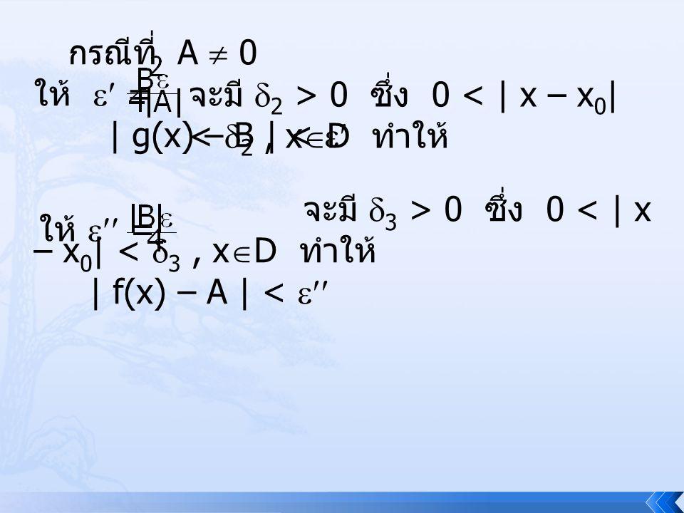 กรณีที่ A  0 ให้  = | g(x) – B | <  จะมี  2 > 0 ซึ่ง 0 < | x – x 0 | <  2, x  D ทำให้ ให้  = จะมี  3 > 0 ซึ่ง 0 < | x – x 0 | <  3, x  D