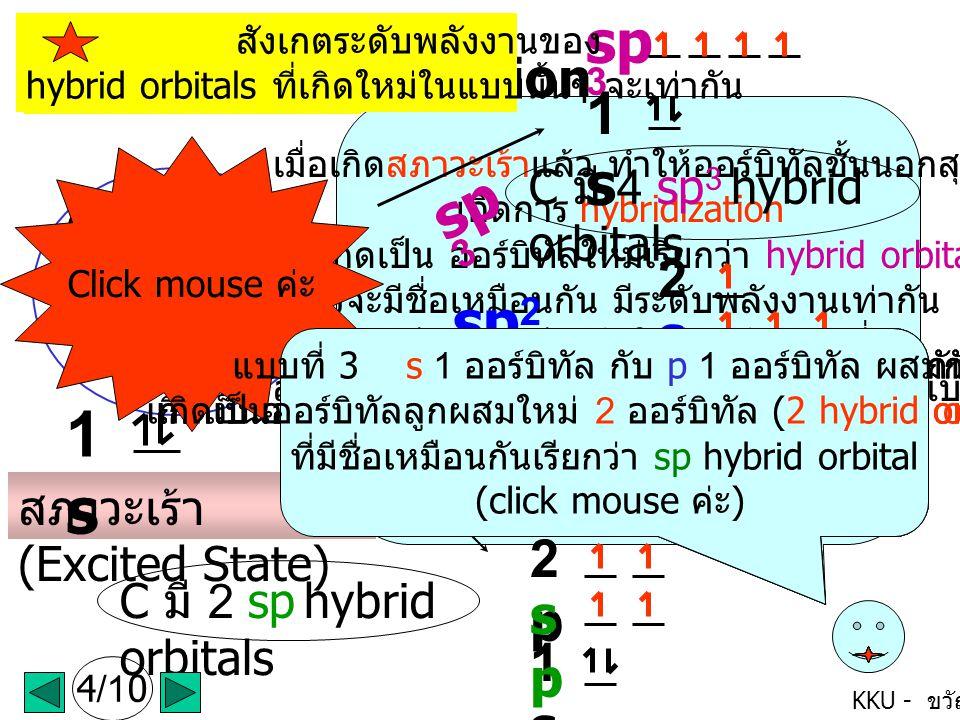 KKU - ขวัญใจ C มี 3 sp 2 hybrid orbitals เมื่อเกิดสภาวะเร้าแล้ว ทำให้ออร์บิทัลชั้นนอกสุด เกิดการ hybridization เพื่อเกิดเป็น ออร์บิทัลใหม่เรียกว่า hybrid orbitals ซึ่งจะมีชื่อเหมือนกัน มีระดับพลังงานเท่ากัน และมีการจัดเรียงตัวให้ไกลกันมากที่สุด สำหรับ C จะมีการเกิด hybridization ได้ 3 แบบ คือ sp 3 sp 2 และ sp hybrid orbitals ดังนี้ค่ะ (click mouse) เกิดการ Hybridization C มี 2 sp hybrid orbitals sp 3 1s1s C มี 4 sp 3 hybrid orbitals แบบที่ 1 s 1 ออร์บิทัล กับ p 3 ออร์บิทัล ผสมกัน เกิดเป็นออร์บิทัลลูกผสมใหม่ 4 ออร์บิทัล (4 hybride orbitals) ที่มีชื่อเหมือนกันเรียกว่า sp 3 hybrid orbital (click mouse ค่ะ ) sp 2 1s1s 2p2p sp2sp2 sp 1s1s 2p2p spsp สังเกตระดับพลังงานของ hybrid orbitals ที่เกิดใหม่ในแบบนั้นๆ จะเท่ากัน แบบที่ 2 s 1 ออร์บิทัล กับ p 2 ออร์บิทัล ผสมกัน เกิดเป็นออร์บิทัลลูกผสมใหม่ 3 ออร์บิทัล (3 hybrid orbitals) ที่มีชื่อเหมือนกันเรียกว่า sp 2 hybrid orbital (click mouse ค่ะ ) แบบที่ 3 s 1 ออร์บิทัล กับ p 1 ออร์บิทัล ผสมกัน เกิดเป็นออร์บิทัลลูกผสมใหม่ 2 ออร์บิทัล (2 hybrid orbitals) ที่มีชื่อเหมือนกันเรียกว่า sp hybrid orbital (click mouse ค่ะ ) สภาวะเร้า (Excited State) 1s1s 2s 2p P X P y P z 4/10 Click mouse ค่ะ แบบที่ 3 s 1 ออร์บิทัล กับ p 1 ออร์บิทัล ผสมกัน เกิดเป็นออร์บิทัลลูกผสมใหม่ 2 ออร์บิทัล (2 hybrid orbitals) ที่มีชื่อเหมือนกันเรียกว่า sp hybrid orbital (click mouse ค่ะ )