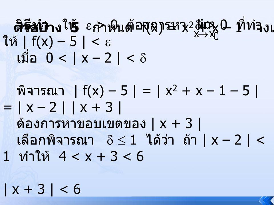 ตัวอย่าง 5 กำหนด f(x) = x 2 + x – 1 จงแสดงว่า f(x) = 5 วิธีทำ ให้  > 0 ต้องการหา  > 0 ที่ทำ ให้ | f(x) – 5 | <  เมื่อ 0 < | x – 2 | <  พิจารณา | f