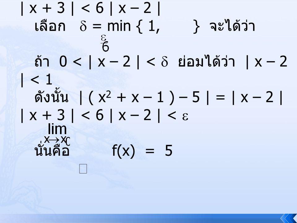 ถ้า | x – 2 | <   1 ซึ่งทำให้ | x – 2 | | x + 3 | < 6 | x – 2 | เลือก  = min { 1, } จะได้ว่า ถ้า 0 < | x – 2 | <  ย่อมได้ว่า | x – 2 | < 1 ดังนั้น