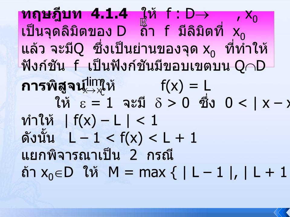 ทฤษฎีบท 4.1.4 ให้ f : D , x 0 เป็นจุดลิมิตของ D ถ้า f มีลิมิตที่ x 0 แล้ว จะมี Q ซึ่งเป็นย่านของจุด x 0 ที่ทำให้ ฟังก์ชัน f เป็นฟังก์ชันมีขอบเขตบน Q