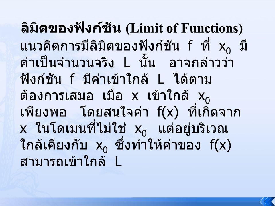 ลิมิตของฟังก์ชัน (Limit of Functions) แนวคิดการมีลิมิตของฟังก์ชัน f ที่ x 0 มี ค่าเป็นจำนวนจริง L นั้น อาจกล่าวว่า ฟังก์ชัน f มีค่าเข้าใกล้ L ได้ตาม ต