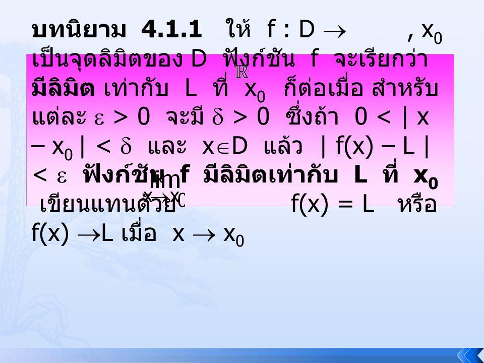 บทนิยาม 4.1.1 ให้ f : D , x 0 เป็นจุดลิมิตของ D ฟังก์ชัน f จะเรียกว่า มีลิมิต เท่ากับ L ที่ x 0 ก็ต่อเมื่อ สำหรับ แต่ละ  > 0 จะมี  > 0 ซึ่งถ้า 0 <