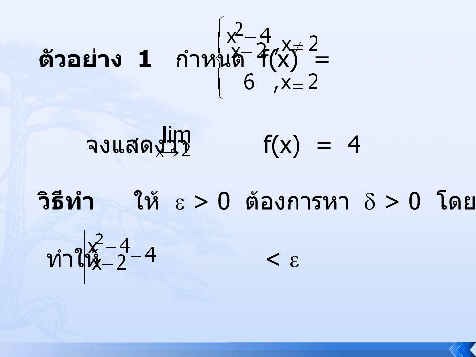ตัวอย่าง 1 กำหนด f(x) = จงแสดงว่า f(x) = 4 วิธีทำ ให้  > 0 ต้องการหา  > 0 โดยที่ ถ้า 0 < | x – 2 | <  ทำให้ < 