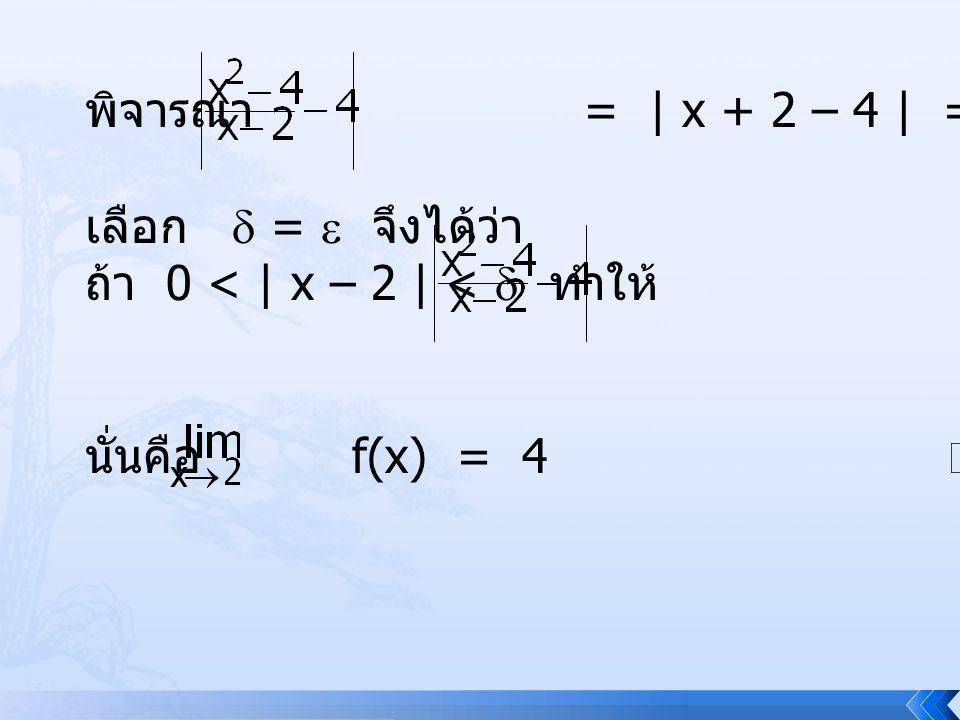 พิจารณา = | x + 2 – 4 | = | x – 2 | เมื่อ x  2 เลือก  =  จึงได้ว่า ถ้า 0 < | x – 2 | <  ทำให้ = | x – 2 | <  นั่นคือ f(x) = 4 