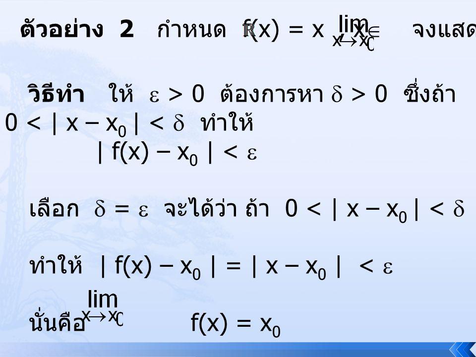 ตัวอย่าง 2 กำหนด f(x) = x, x  จงแสดงว่า f(x) = x 0 วิธีทำ ให้  > 0 ต้องการหา  > 0 ซึ่งถ้า 0 < | x – x 0 | <  ทำให้ | f(x) – x 0 | <  เลือก  = 