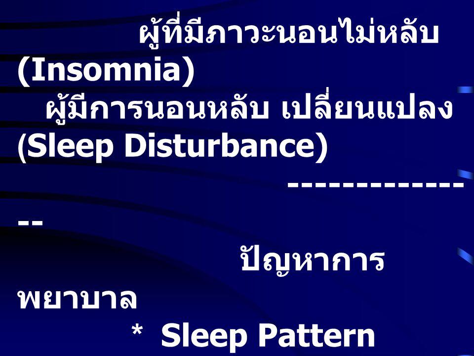 ผู้ที่มีภาวะนอนไม่หลับ (Insomnia) ผู้มีการนอนหลับ เปลี่ยนแปลง (Sleep Disturbance) ------------- -- ปัญหาการ พยาบาล * Sleep Pattern Disturbance * ความหมาย : ผู้ป่วยถูกจำกัด เวลานอน จากธรรมชาติ การ นอนเดิม จำนวนชั่วโมงการนอน คุณภาพการนอนลดลง