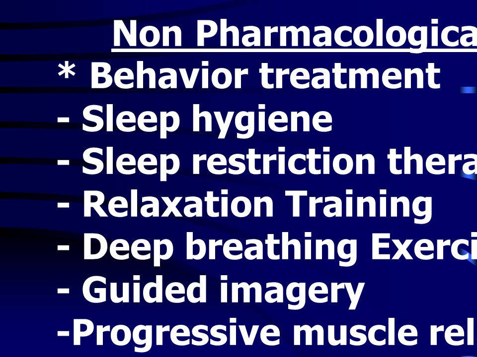 Non Pharmacological Treatment * Behavior treatment - Sleep hygiene - Sleep restriction therapy - Relaxation Training - Deep breathing Exercise - Guide