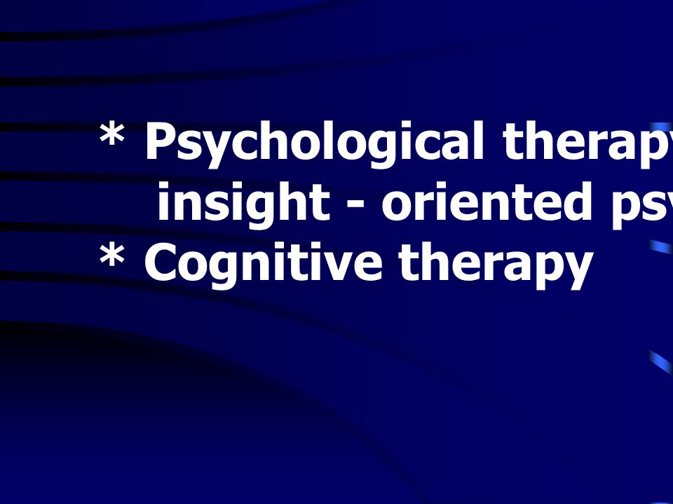 * Psychological therapy insight - oriented psychotherapy * Cognitive therapy