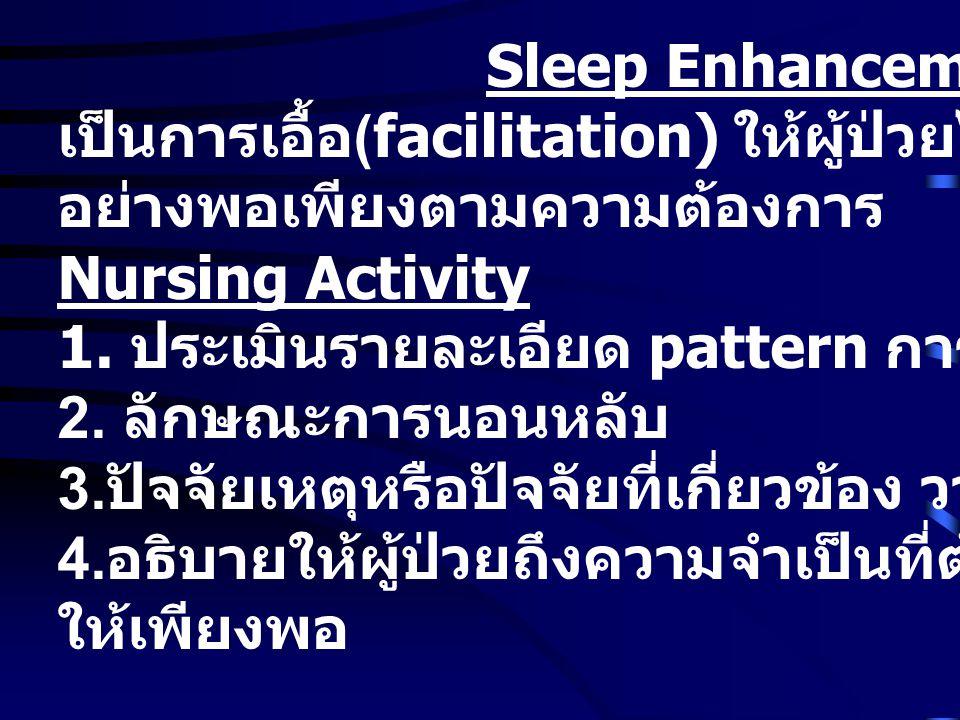 Sleep Enhancement เป็นการเอื้อ (facilitation) ให้ผู้ป่วยได้รับการหลับได้ อย่างพอเพียงตามความต้องการ Nursing Activity 1.