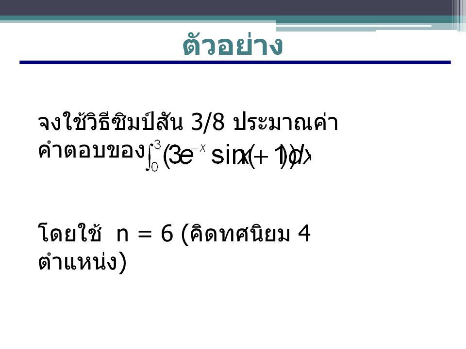 ตัวอย่าง จงใช้วิธีซิมป์สัน 3/8 ประมาณค่า คำตอบของ โดยใช้ n = 6 ( คิดทศนิยม 4 ตำแหน่ง )