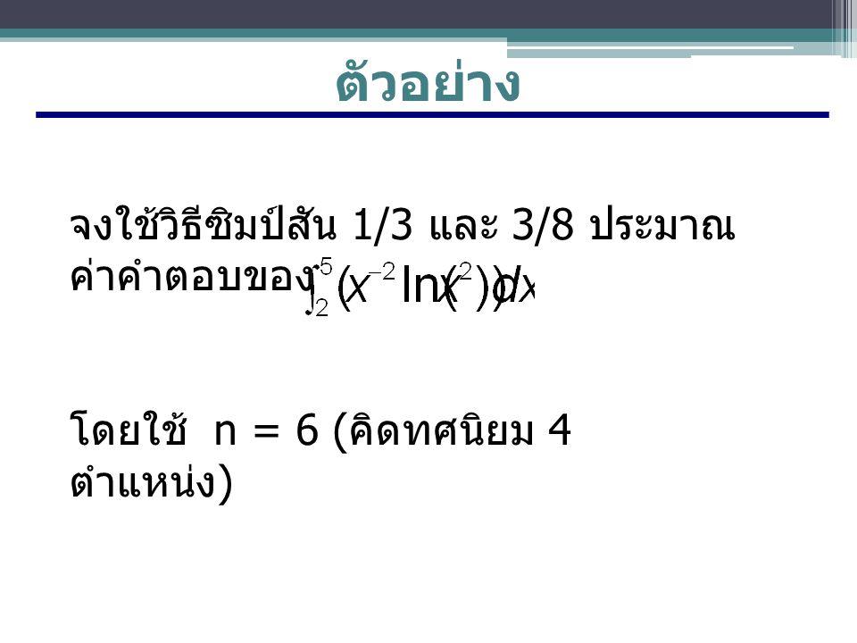ตัวอย่าง จงใช้วิธีซิมป์สัน 1/3 และ 3/8 ประมาณ ค่าคำตอบของ โดยใช้ n = 6 ( คิดทศนิยม 4 ตำแหน่ง )