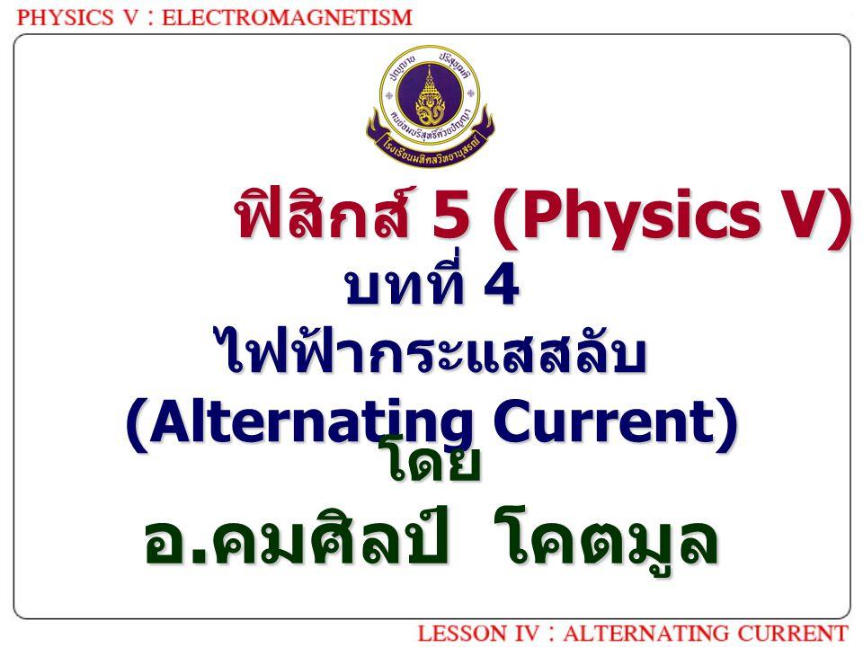 บทที่ 4 ไฟฟ้ากระแสสลับ (Alternating Current) โดย อ. คมศิลป์ โคตมูล ฟิสิกส์ 5 (Physics V)
