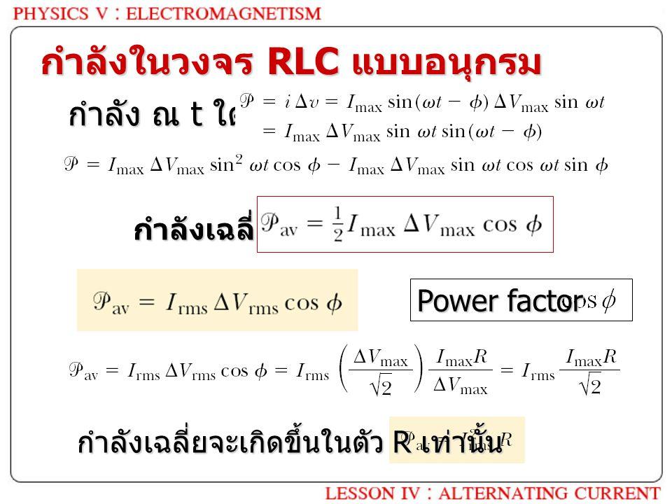 กำลังในวงจร RLC แบบอนุกรม กำลัง ณ t ใด ๆ กำลังเฉลี่ย Power factor กำลังเฉลี่ยจะเกิดขึ้นในตัว R เท่านั้น