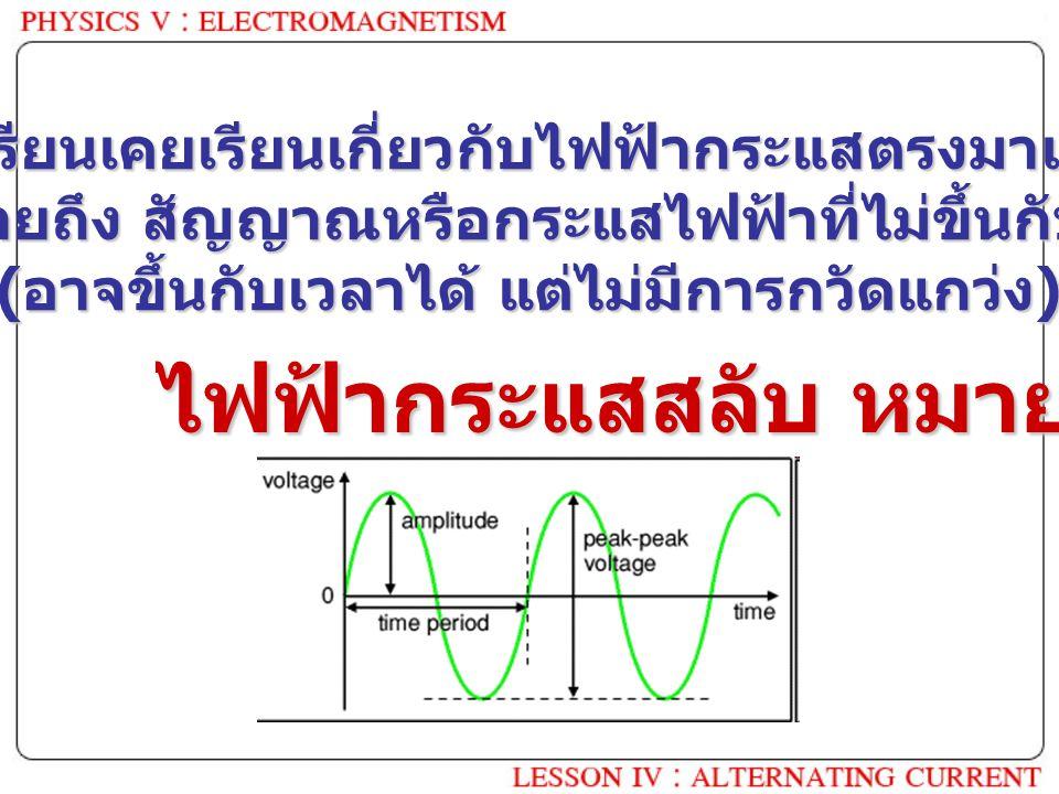 ไฟฟ้ากระแสสลับ หมายถึง ? นักเรียนเคยเรียนเกี่ยวกับไฟฟ้ากระแสตรงมาแล้ว ซึ่งหมายถึง สัญญาณหรือกระแสไฟฟ้าที่ไม่ขึ้นกับเวลา ( อาจขึ้นกับเวลาได้ แต่ไม่มีกา