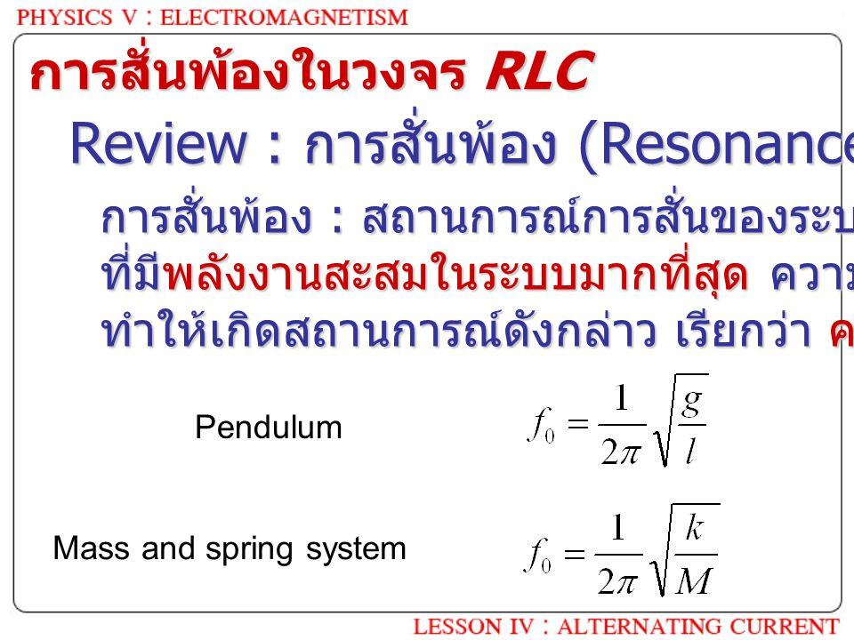 การสั่นพ้องในวงจร RLC Review : การสั่นพ้อง (Resonance) คือ อะไร ? การสั่นพ้อง : สถานการณ์การสั่นของระบบ ๆ หนึ่ง ที่มีพลังงานสะสมในระบบมากที่สุด ความถี