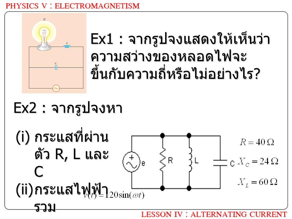 Ex1 : จากรูปจงแสดงให้เห็นว่า ความสว่างของหลอดไฟจะ ขึ้นกับความถี่หรือไม่อย่างไร ? Ex2 : จากรูปจงหา (i) กระแสที่ผ่าน ตัว R, L และ C (ii) กระแสไฟฟ้า รวม
