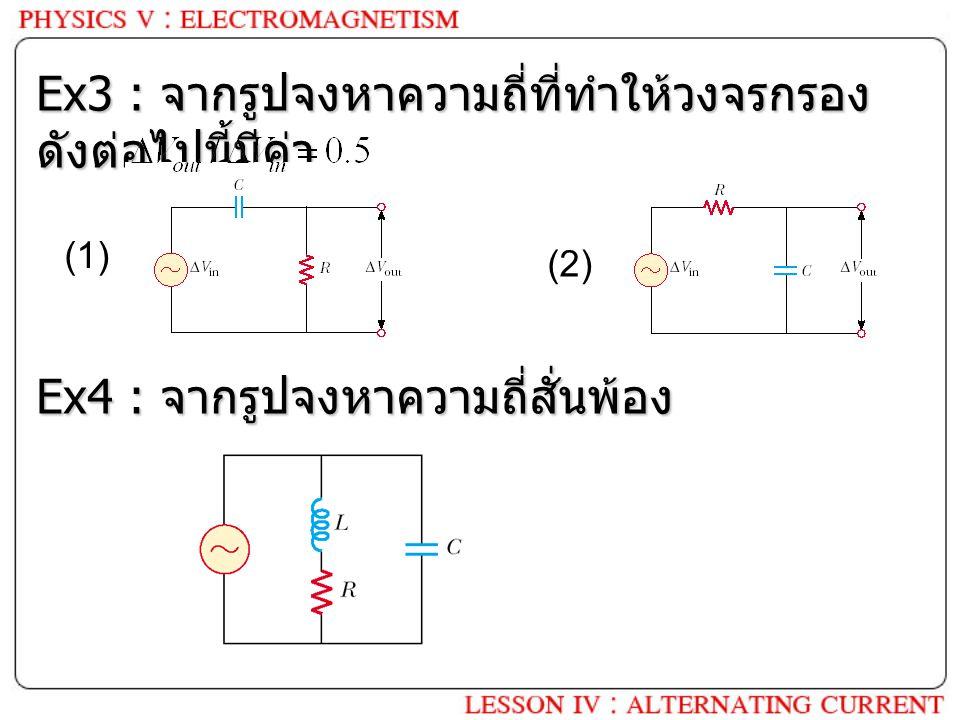 Ex3 : จากรูปจงหาความถี่ที่ทำให้วงจรกรอง ดังต่อไปนี้มีค่า (1) (2) Ex4 : จากรูปจงหาความถี่สั่นพ้อง