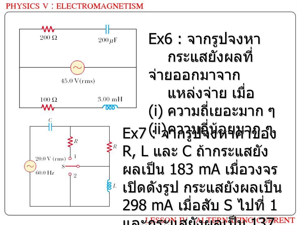 Ex6 : จากรูปจงหา กระแสยังผลที่ จ่ายออกมาจาก แหล่งจ่าย เมื่อ (i) ความถี่เยอะมาก ๆ (ii) ความถี่น้อยมาก ๆ Ex7 : จากรูปจงหาค่าของ R, L และ C ถ้ากระแสยัง ผลเป็น 183 mA เมื่อวงจร เปิดดังรูป กระแสยังผลเป็น 298 mA เมื่อสับ S ไปที่ 1 และกระแสยังผลเป็น 137 mA เมื่อสับ S ไปที่ 2